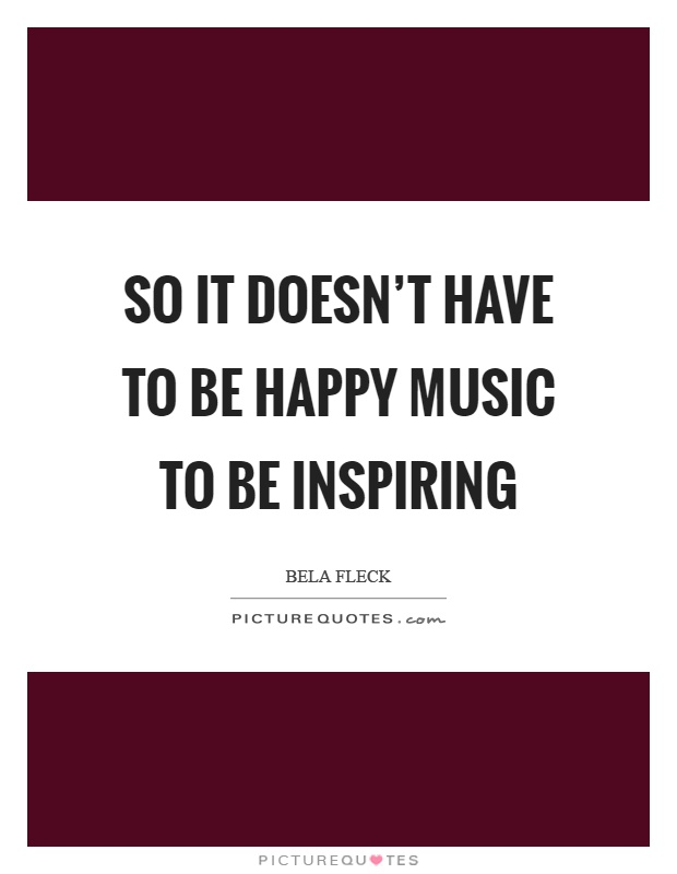 So it doesn't have to be happy music to be inspiring ...