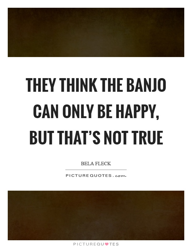 They think the banjo can only be happy, but that's not true Picture Quote #1