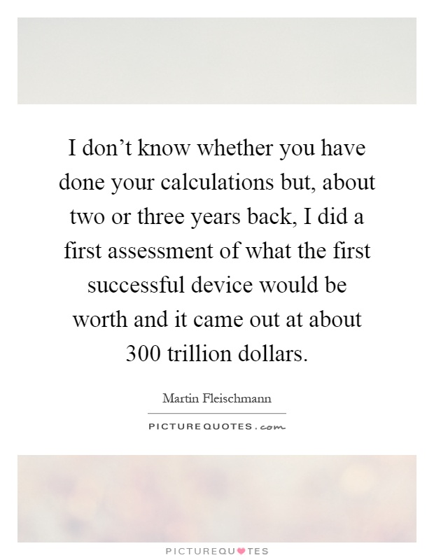 I don't know whether you have done your calculations but, about two or three years back, I did a first assessment of what the first successful device would be worth and it came out at about 300 trillion dollars Picture Quote #1