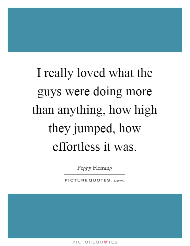 I really loved what the guys were doing more than anything, how high they jumped, how effortless it was Picture Quote #1