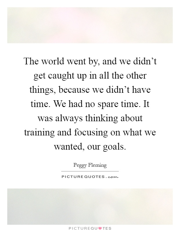 The world went by, and we didn't get caught up in all the other things, because we didn't have time. We had no spare time. It was always thinking about training and focusing on what we wanted, our goals Picture Quote #1