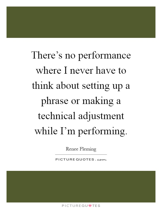 There's no performance where I never have to think about setting up a phrase or making a technical adjustment while I'm performing Picture Quote #1