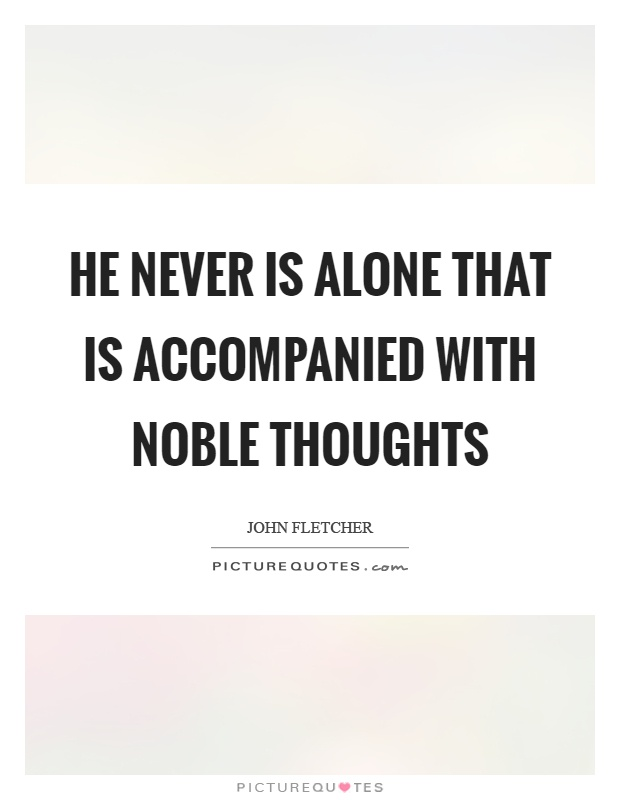 He never is alone that is accompanied with noble thoughts Picture Quote #1