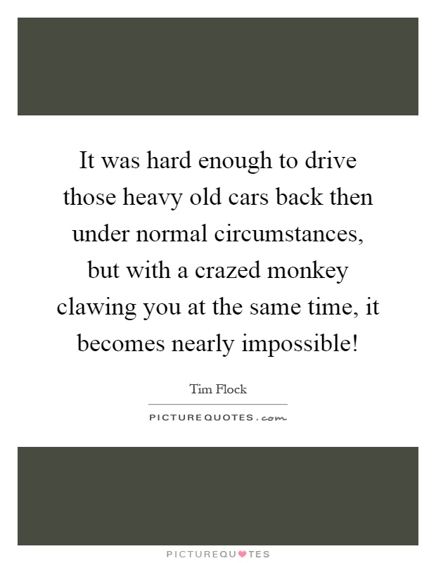 It was hard enough to drive those heavy old cars back then under normal circumstances, but with a crazed monkey clawing you at the same time, it becomes nearly impossible! Picture Quote #1