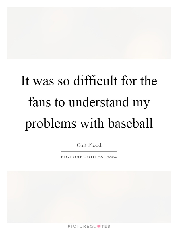 It was so difficult for the fans to understand my problems with baseball Picture Quote #1