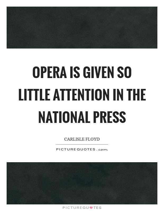 Opera is given so little attention in the national press Picture Quote #1