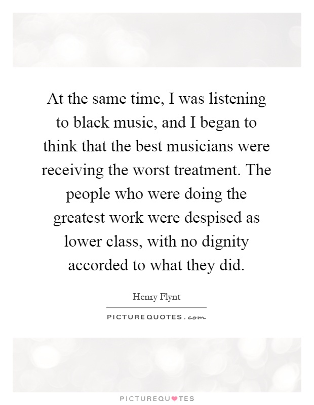 At the same time, I was listening to black music, and I began to think that the best musicians were receiving the worst treatment. The people who were doing the greatest work were despised as lower class, with no dignity accorded to what they did Picture Quote #1