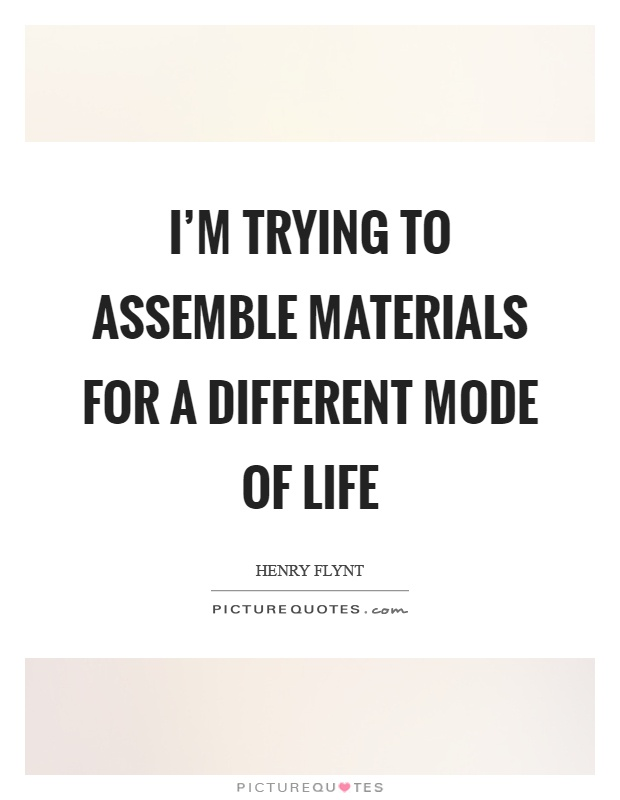 I'm trying to assemble materials for a different mode of life Picture Quote #1