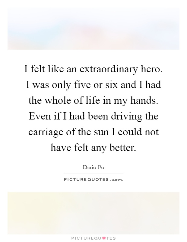 I felt like an extraordinary hero. I was only five or six and I had the whole of life in my hands. Even if I had been driving the carriage of the sun I could not have felt any better Picture Quote #1
