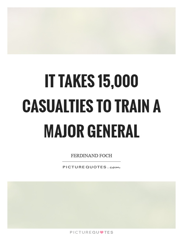 It takes 15,000 casualties to train a major general Picture Quote #1