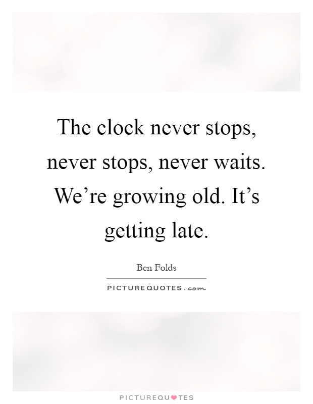 The clock never stops, never stops, never waits. We're growing old. It's getting late Picture Quote #1