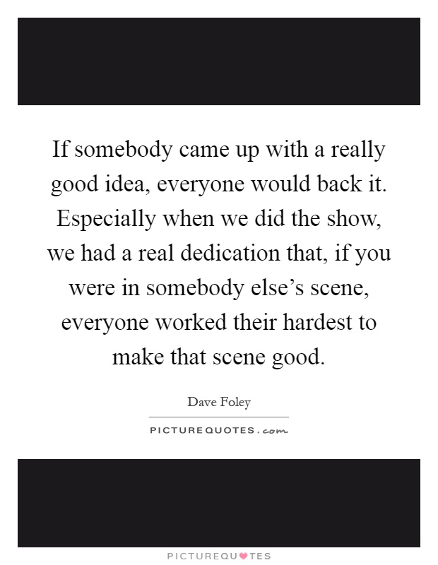 If somebody came up with a really good idea, everyone would back it. Especially when we did the show, we had a real dedication that, if you were in somebody else's scene, everyone worked their hardest to make that scene good Picture Quote #1
