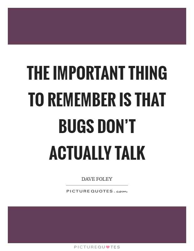 The important thing to remember is that bugs don't actually talk Picture Quote #1