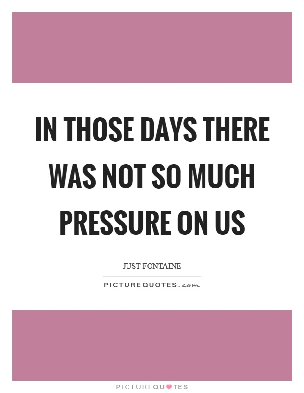 In those days there was not so much pressure on us Picture Quote #1