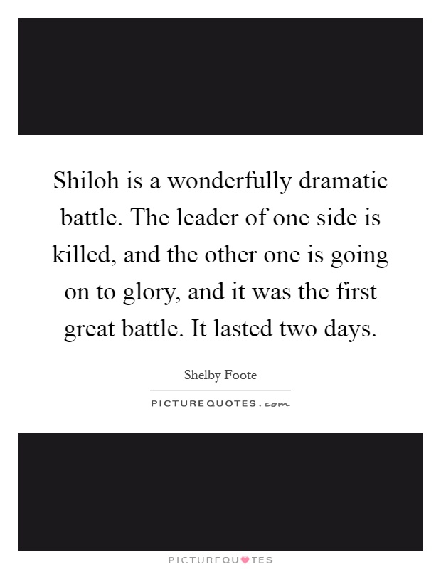 Shiloh is a wonderfully dramatic battle. The leader of one side is killed, and the other one is going on to glory, and it was the first great battle. It lasted two days Picture Quote #1