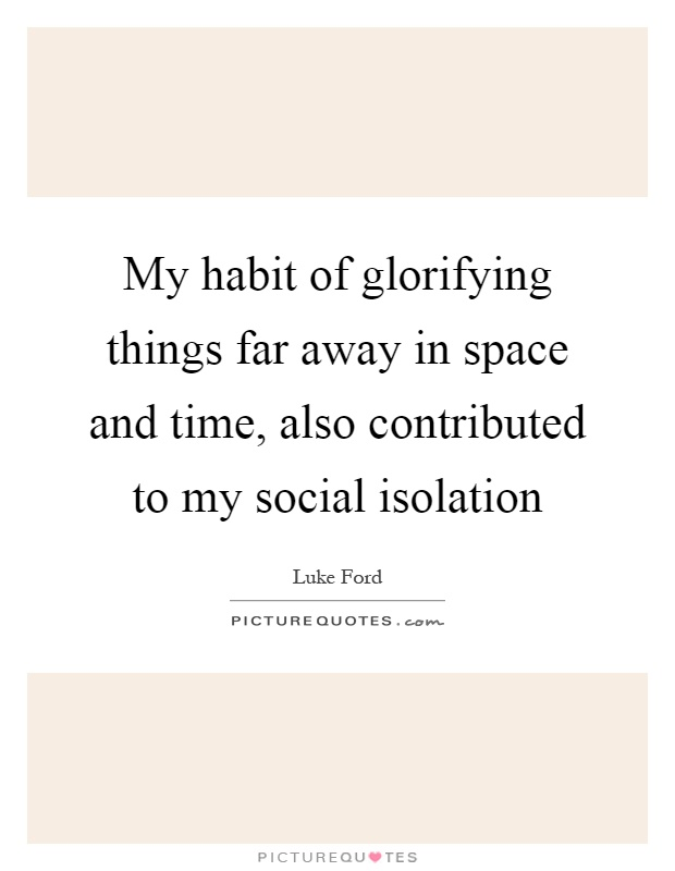 My habit of glorifying things far away in space and time, also contributed to my social isolation Picture Quote #1