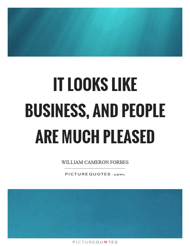 It looks like business, and people are much pleased Picture Quote #1