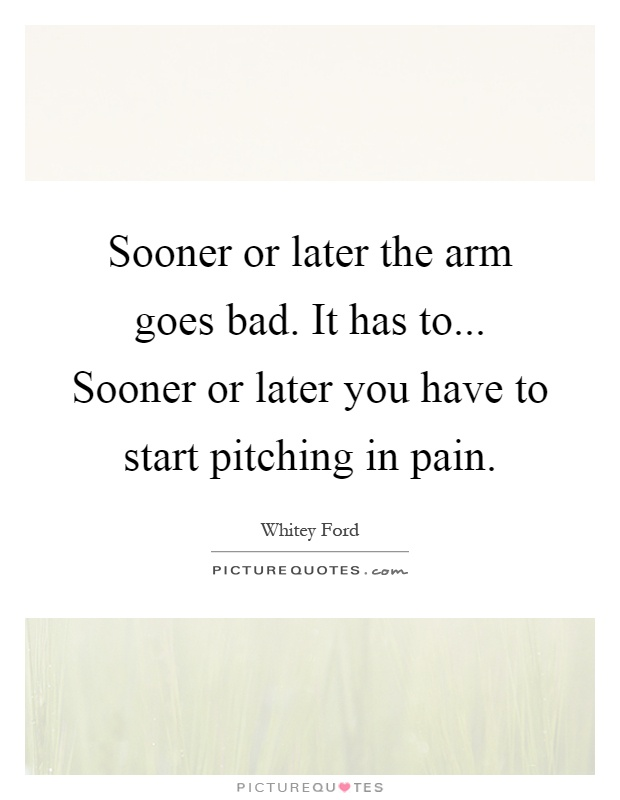 Sooner or later the arm goes bad. It has to... Sooner or later you have to start pitching in pain Picture Quote #1
