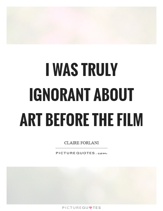 I was truly ignorant about art before the film Picture Quote #1