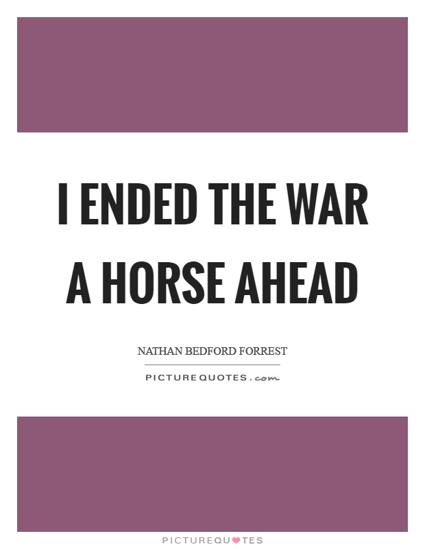 I ended the war a horse ahead Picture Quote #1