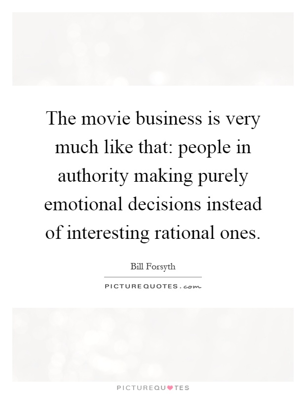 The movie business is very much like that: people in authority making purely emotional decisions instead of interesting rational ones Picture Quote #1