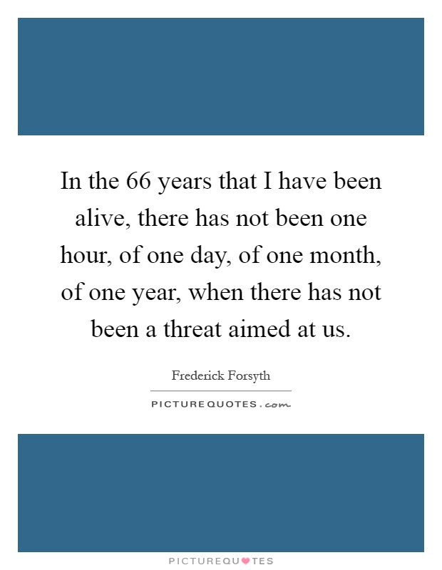 In the 66 years that I have been alive, there has not been one hour, of one day, of one month, of one year, when there has not been a threat aimed at us Picture Quote #1