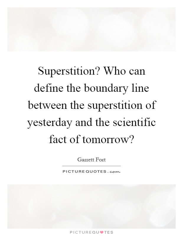Superstition? Who can define the boundary line between the superstition of yesterday and the scientific fact of tomorrow? Picture Quote #1