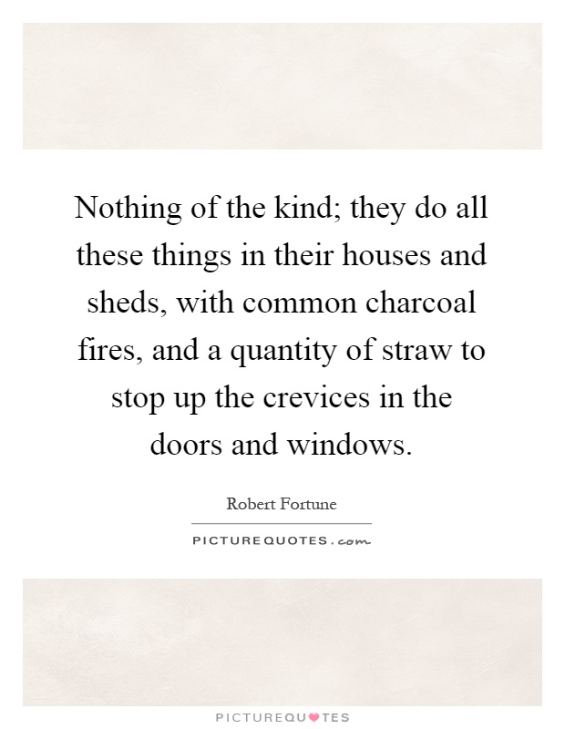 Nothing of the kind; they do all these things in their houses and sheds, with common charcoal fires, and a quantity of straw to stop up the crevices in the doors and windows Picture Quote #1