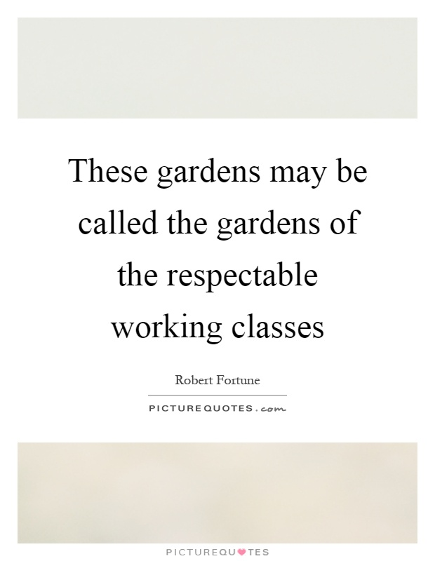 These gardens may be called the gardens of the respectable working classes Picture Quote #1