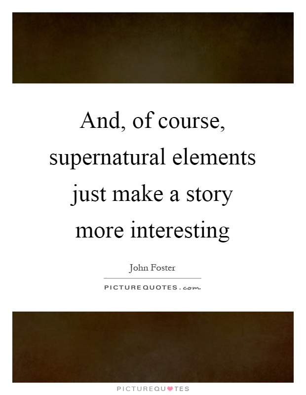 And, of course, supernatural elements just make a story more interesting Picture Quote #1