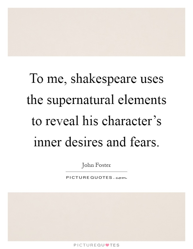 To me, shakespeare uses the supernatural elements to reveal his character's inner desires and fears Picture Quote #1