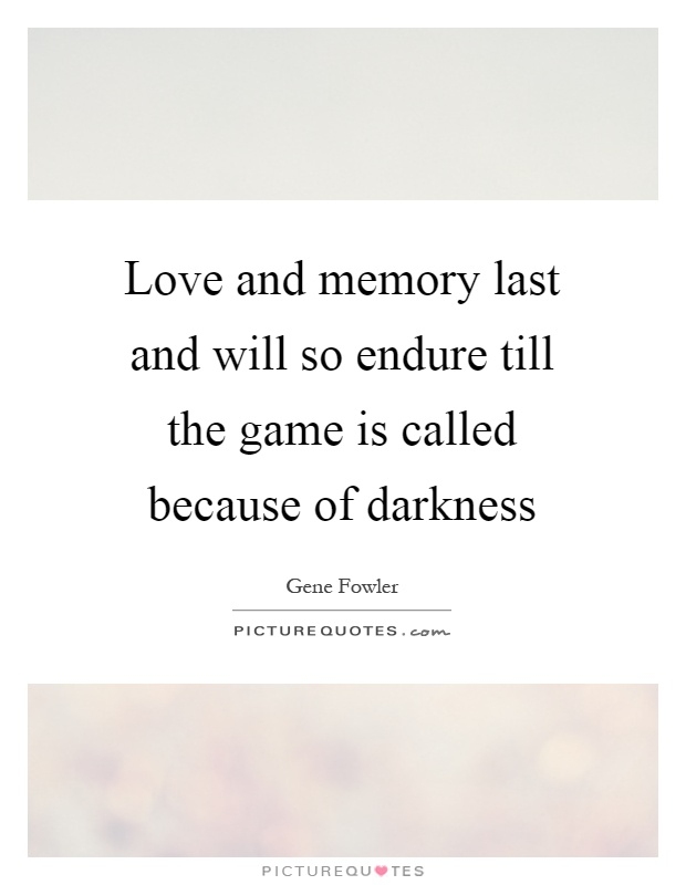 Love and memory last and will so endure till the game is called because of darkness Picture Quote #1