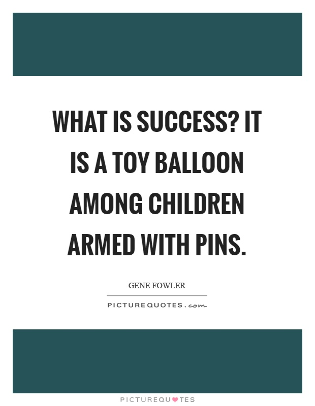 What is success? It is a toy balloon among children armed with pins Picture Quote #1