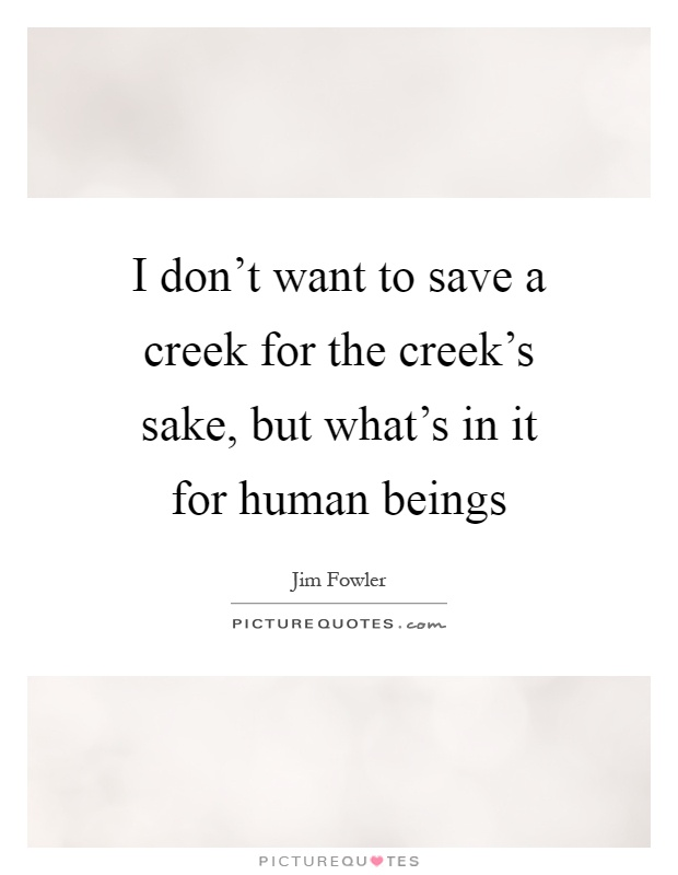 I don't want to save a creek for the creek's sake, but what's in it for human beings Picture Quote #1