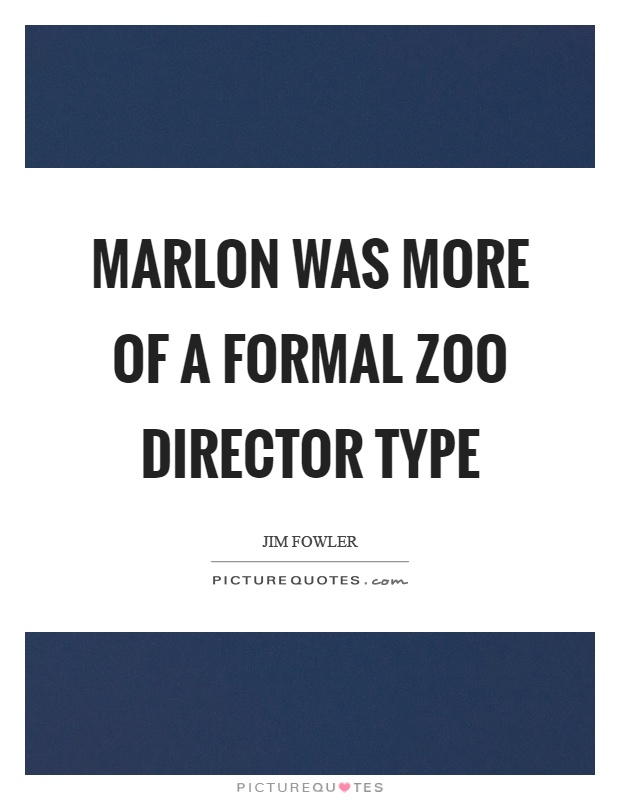 Marlon was more of a formal zoo director type Picture Quote #1