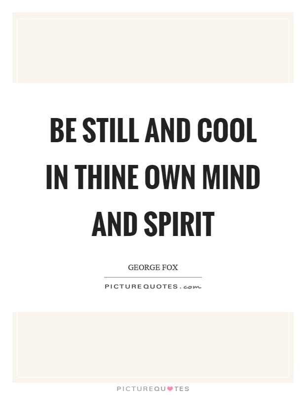 Be still and cool in thine own mind and spirit Picture Quote #1