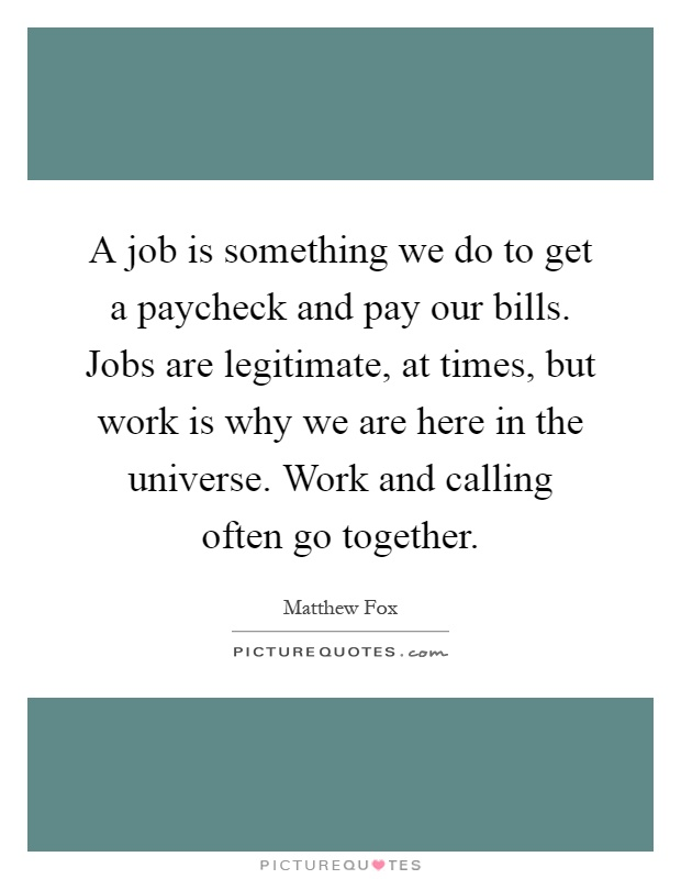 A job is something we do to get a paycheck and pay our bills. Jobs are legitimate, at times, but work is why we are here in the universe. Work and calling often go together Picture Quote #1