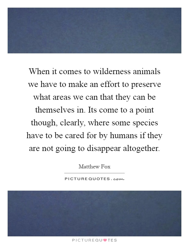 When it comes to wilderness animals we have to make an effort to preserve what areas we can that they can be themselves in. Its come to a point though, clearly, where some species have to be cared for by humans if they are not going to disappear altogether Picture Quote #1