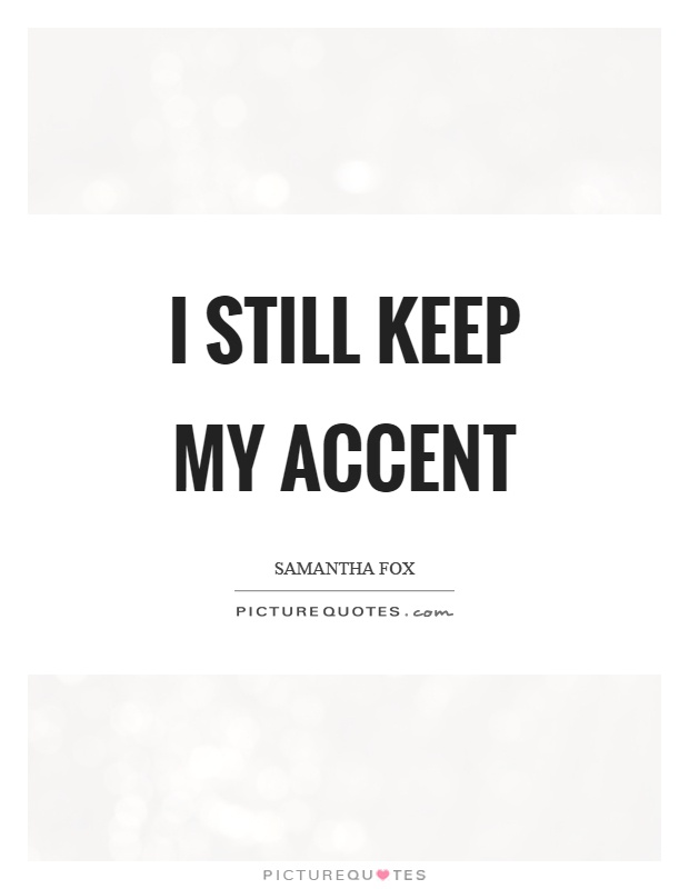 I still keep my accent Picture Quote #1