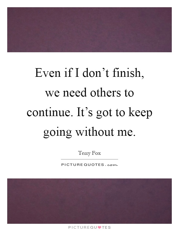 Even if I don't finish, we need others to continue. It's got to keep going without me Picture Quote #1