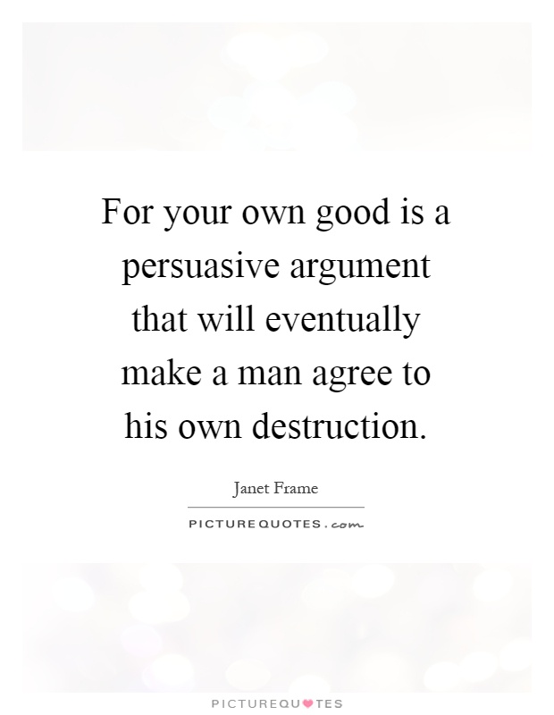 For your own good is a persuasive argument that will eventually make a man agree to his own destruction Picture Quote #1