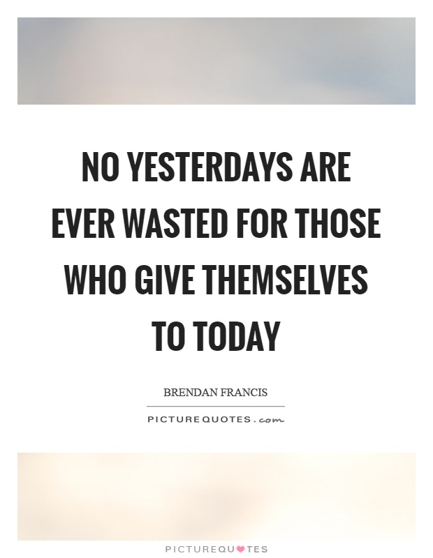 No yesterdays are ever wasted for those who give themselves to today Picture Quote #1