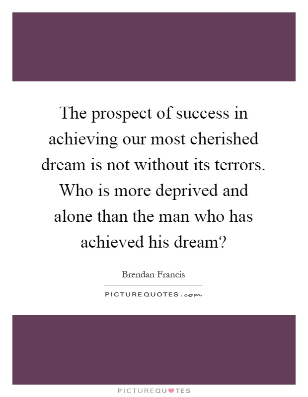 The prospect of success in achieving our most cherished dream is not without its terrors. Who is more deprived and alone than the man who has achieved his dream? Picture Quote #1