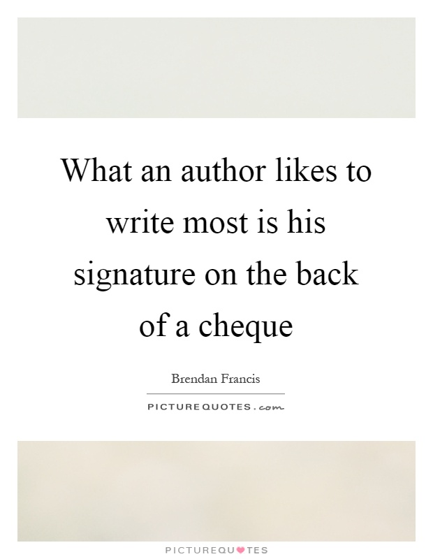 What an author likes to write most is his signature on the back of a cheque Picture Quote #1