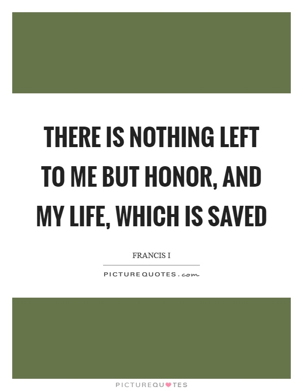 There is nothing left to me but honor, and my life, which is saved Picture Quote #1