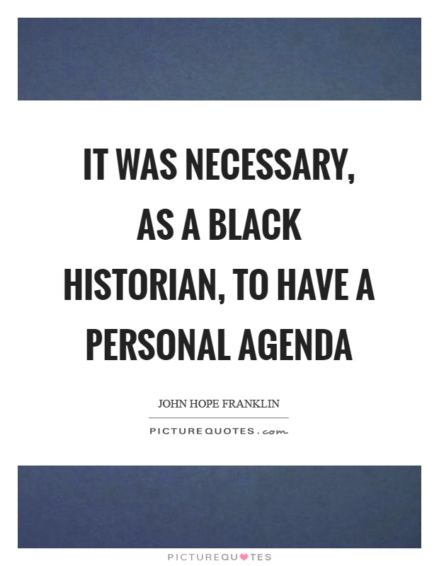 It was necessary, as a black historian, to have a personal agenda Picture Quote #1
