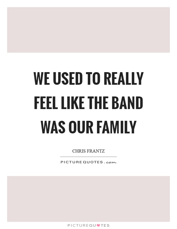 We used to really feel like the band was our family Picture Quote #1