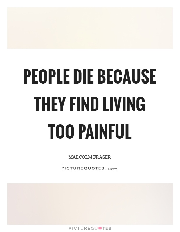People die because they find living too painful Picture Quote #1