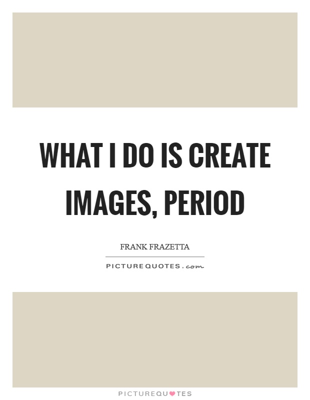 What I do is create images, period Picture Quote #1