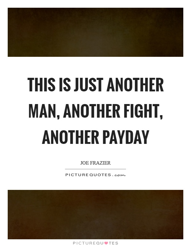 This is just another man, another fight, another payday Picture Quote #1